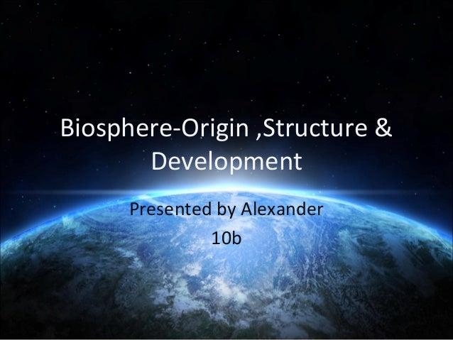 Biosphere-Origin ,Structure & Development Presented by Alexander 10b