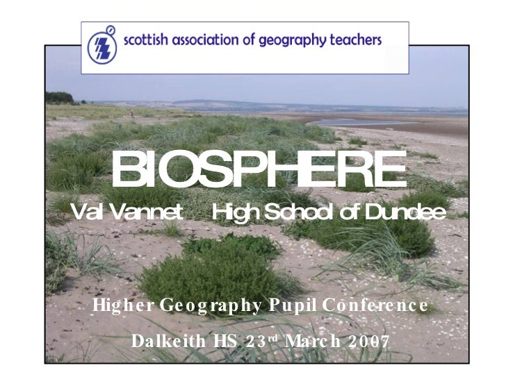 Higher Geography Pupil Conference Dalkeith HS 23 rd  March 2007 BIOSPHERE Val Vannet  High School of Dundee
