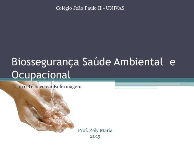 Biossegurança Saúde Ambiental e Ocupacional Colégio João Paulo II - UNIVAS Prof. Zely Maria 2015 Curso Técnico em Enfermag...