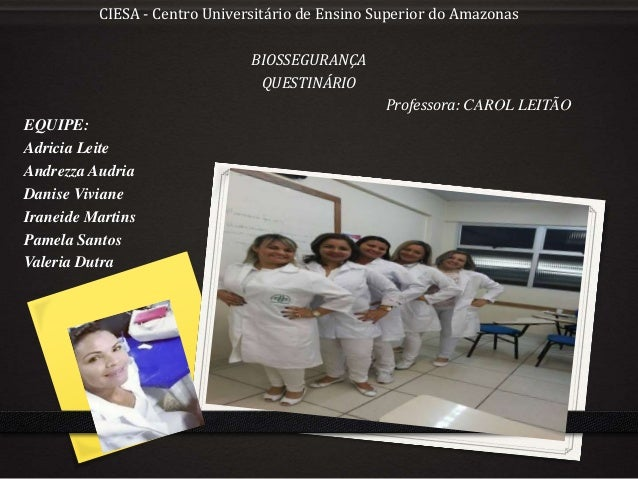 CIESA - Centro Universitário de Ensino Superior do Amazonas BIOSSEGURANÇA QUESTINÁRIO Professora: CAROL LEITÃO EQUIPE: Adr...