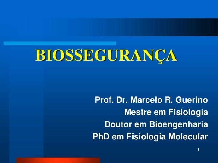 BIOSSEGURANÇA     Prof. Dr. Marcelo R. Guerino             Mestre em Fisiologia       Doutor em Bioengenharia     PhD em F...
