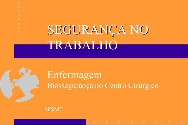 SESMT SEGURANÇA NOSEGURANÇA NO TRABALHO Enfermagem Biossegurança no Centro Cirúrgico