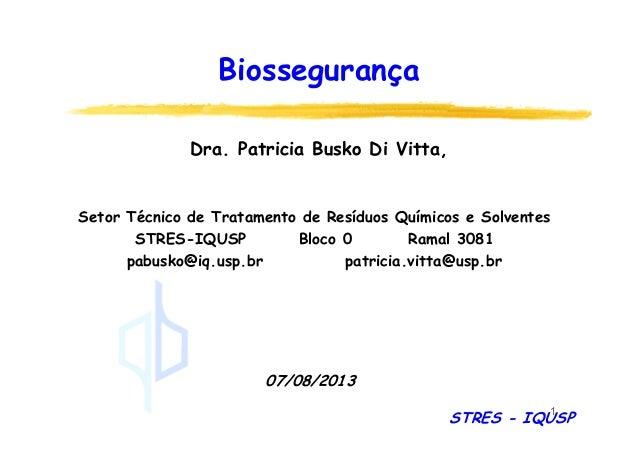 1 Biossegurança 07/08/2013 Dra. Patricia Busko Di Vitta, Setor Técnico de Tratamento de Resíduos Químicos e Solventes STRE...