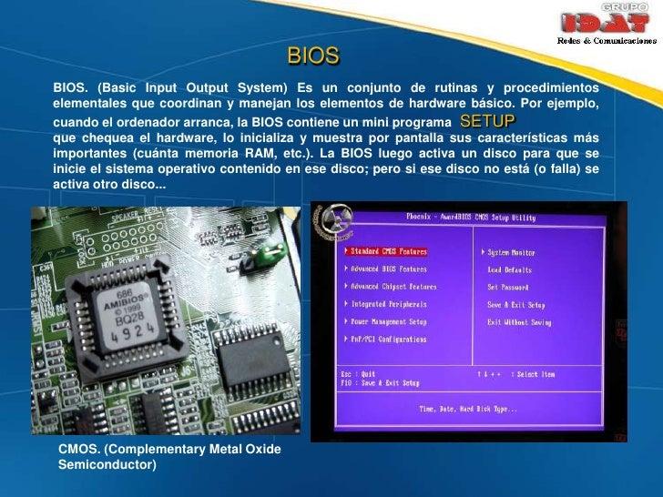 BIOS<br />BIOS. (Basic Input Output System) Es un conjunto de rutinas y procedimientos elementales que coordinan y manejan...