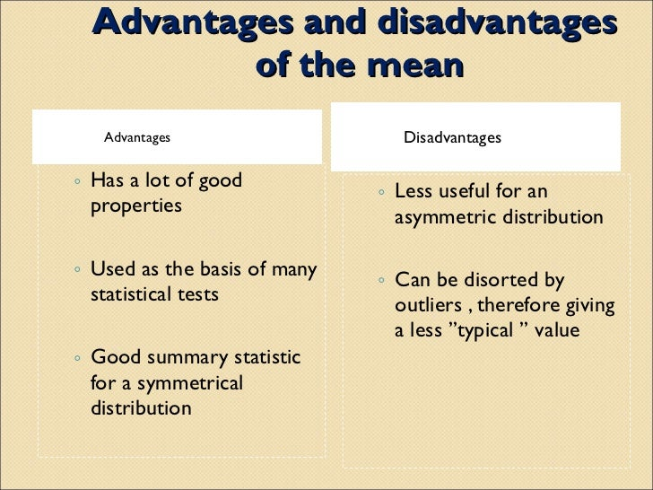 the advantages and disadvantages of the median and mode What is the advantages and dis advantages of each and what are their uses i know that the mean is used to find the average but what bout mode and median.