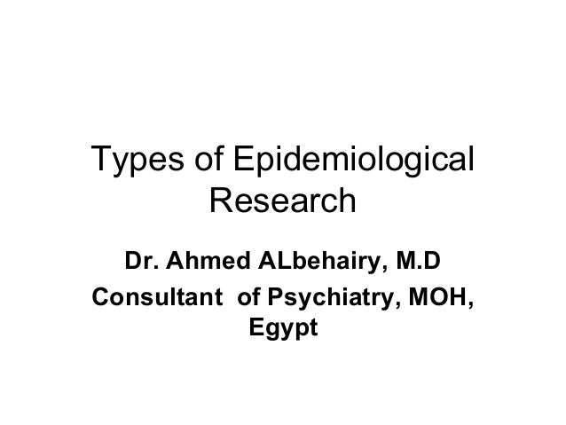 Types of EpidemiologicalResearchDr. Ahmed ALbehairy, M.DConsultant of Psychiatry, MOH,Egypt