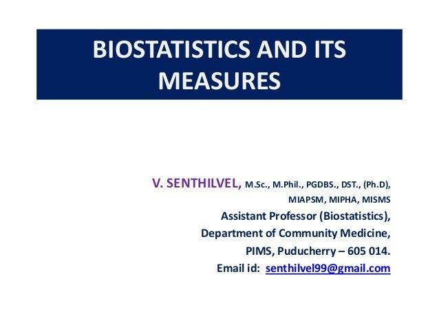 BIOSTATISTICS AND ITS MEASURES  V. SENTHILVEL, M.Sc., M.Phil., PGDBS., DST., (Ph.D), MIAPSM, MIPHA, MISMS  Assistant Profe...