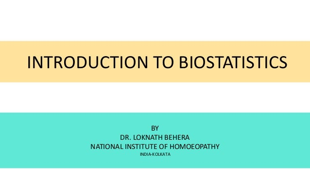 INTRODUCTION TO BIOSTATISTICS BY DR. LOKNATH BEHERA NATIONAL INSTITUTE OF HOMOEOPATHY INDIA-KOLKATA