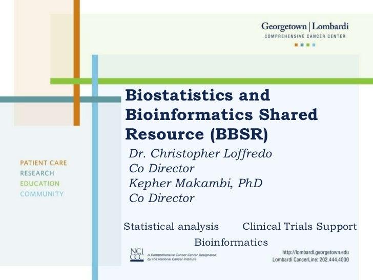 Biostatistics and Bioinformatics Shared Resource (BBSR) Dr. Christopher Loffredo Co Director  Kepher Makambi, PhD Co Direc...