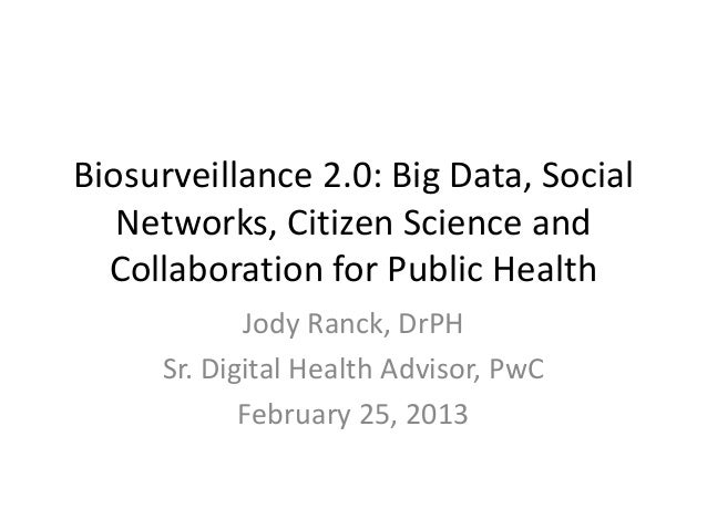 Biosurveillance 2.0: Big Data, Social   Networks, Citizen Science and  Collaboration for Public Health            Jody Ran...