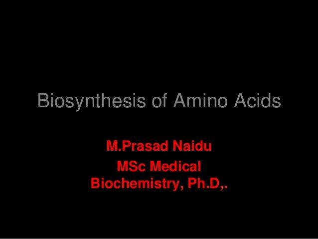 Biosynthesis of Amino Acids M.Prasad Naidu MSc Medical Biochemistry, Ph.D,.