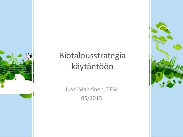 Biotalousstrategia käytäntöön Jussi Manninen, TEM 05/2015