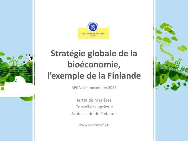Stratégie globale de la  bioéconomie,  l'exemple de la Finlande  APCA, le 4 novembre 2014  Jertta de Mazières  Conseillère...