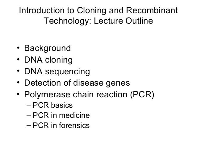 Introduction to Cloning and Recombinant Technology: Lecture Outline • Background • DNA cloning • DNA sequencing • Detectio...