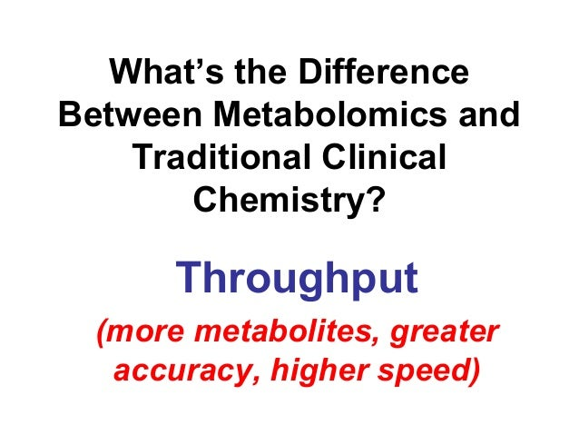 What's the Difference Between Metabolomics and Traditional Clinical Chemistry? Throughput (more metabolites, greater accur...