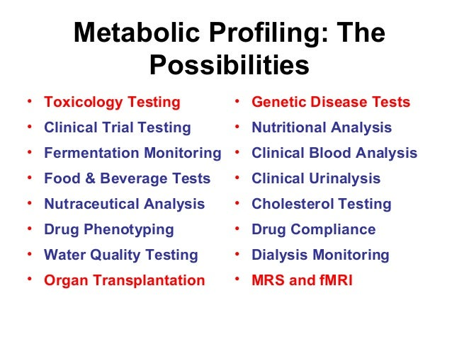 Metabolic Profiling: The Possibilities • Genetic Disease Tests • Nutritional Analysis • Clinical Blood Analysis • Clinical...