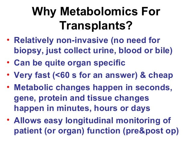 Why Metabolomics For Transplants? • Relatively non-invasive (no need for biopsy, just collect urine, blood or bile) • Can ...