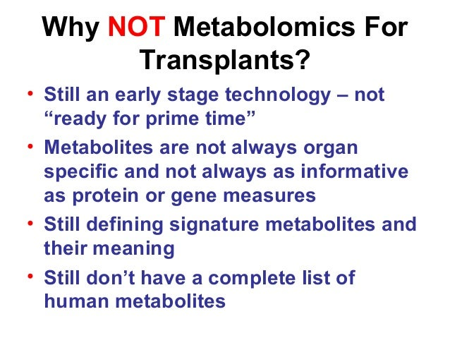"""Why NOT Metabolomics For Transplants? • Still an early stage technology – not """"ready for prime time"""" • Metabolites are not..."""