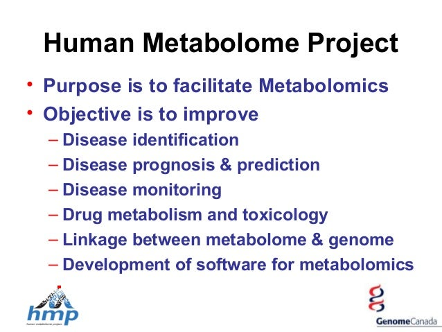 Human Metabolome Project • Purpose is to facilitate Metabolomics • Objective is to improve – Disease identification – Dise...