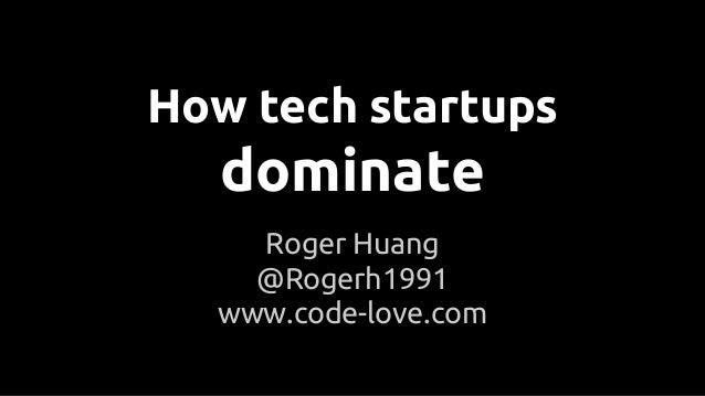 How tech startups dominate Roger Huang @Rogerh1991 www.code-love.com