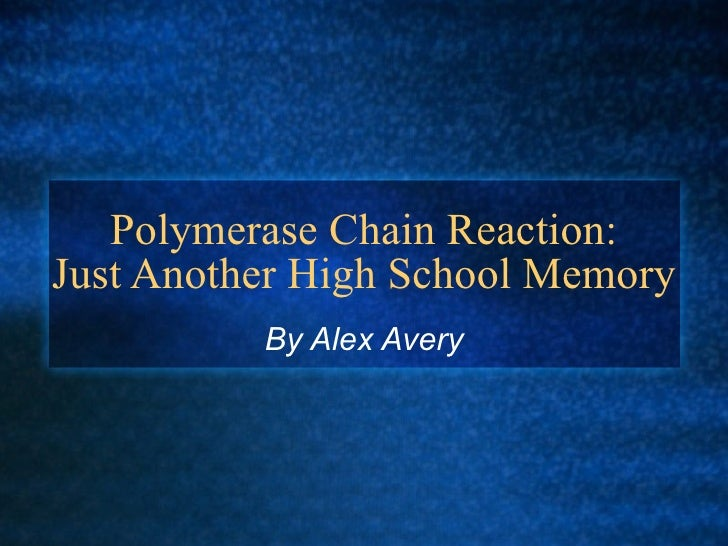 Polymerase Chain Reaction: Just Another High School Memory           By Alex Avery