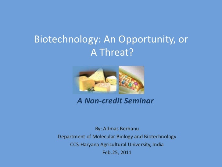 Biotechnology: An Opportunity, or A Threat?<br />A Non-credit Seminar<br />By: AdmasBerhanu<br />Department of Molecular B...