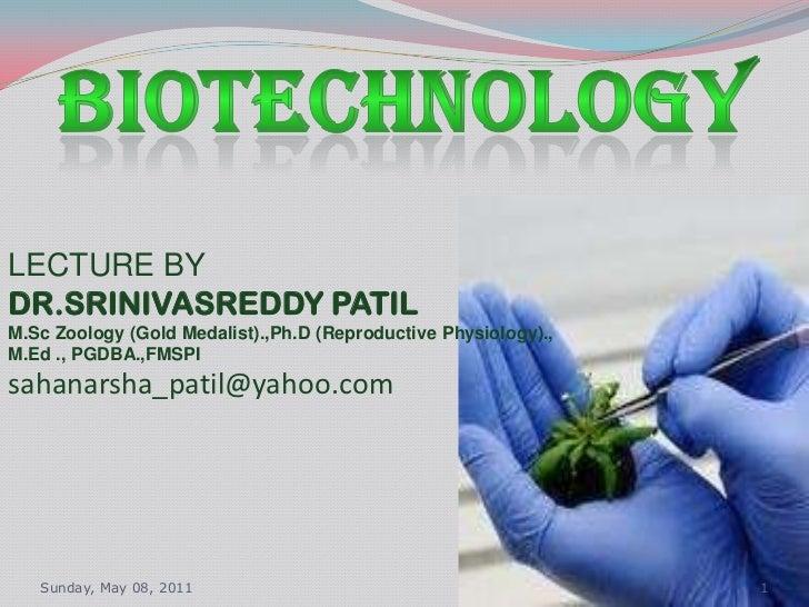 Monday, 09/05/2011<br />1<br />BIOTECHNOLOGY<br />LECTURE BY<br />DR.SRINIVASREDDY PATIL<br />M.Sc Zoology (Gold Medalist)...