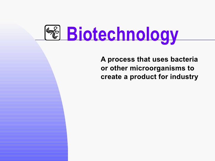 Biotechnology A process that uses bacteria or other microorganisms to create a product for industry