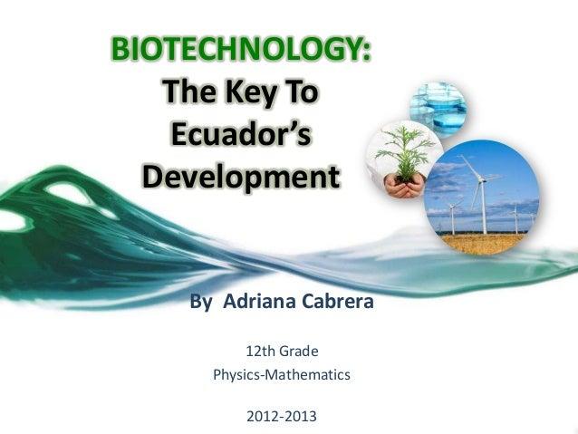 BIOTECHNOLOGY:   The Key To   Ecuador's  Development    By Adriana Cabrera           12th Grade      Physics-Mathematics  ...