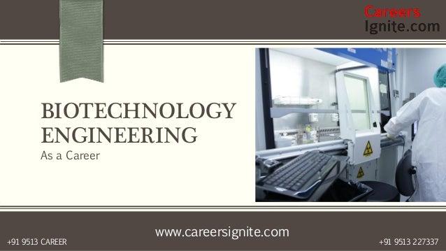 www.careersignite.com +91 9513 227337+91 9513 CAREER BIOTECHNOLOGY ENGINEERING As a Career