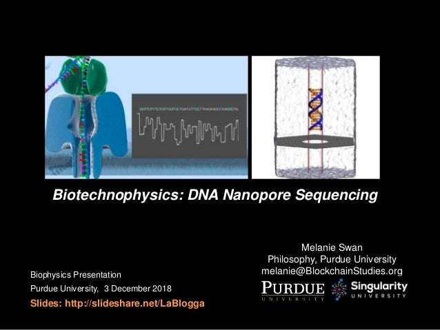 Biotechnophysics: DNA Nanopore Sequencing Melanie Swan Philosophy, Purdue University melanie@BlockchainStudies.orgBiophysi...