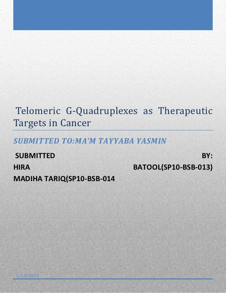 Telomeric G-Quadruplexes as TherapeuticTargets in CancerSUBMITTED TO:MA'M TAYYABA YASMINSUBMITTED                         ...