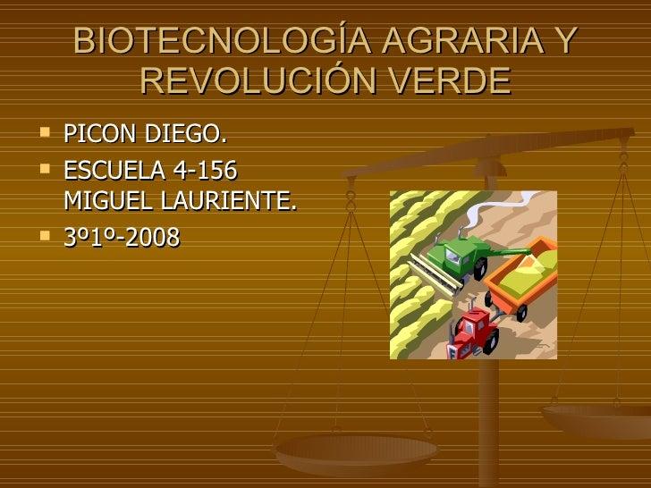 BIOTECNOLOGÍA AGRARIA Y REVOLUCIÓN VERDE <ul><li>PICON DIEGO. </li></ul><ul><li>ESCUELA 4-156 MIGUEL LAURIENTE. </li></ul>...