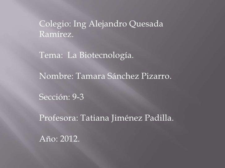 Colegio: Ing Alejandro QuesadaRamírez.Tema: La Biotecnología.Nombre: Tamara Sánchez Pizarro.Sección: 9-3Profesora: Tatiana...
