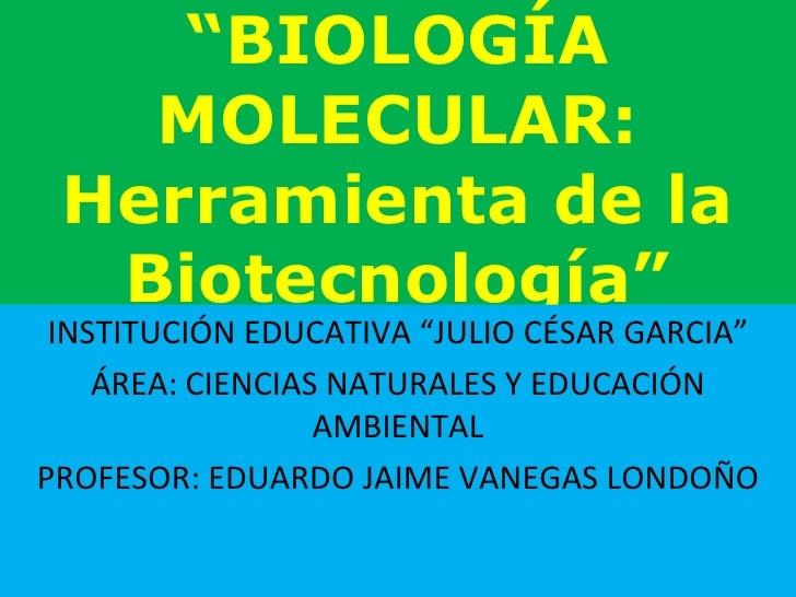 """"""" BIOLOGÍA MOLECULAR: Herramienta de la Biotecnología"""" INSTITUCIÓN EDUCATIVA """"JULIO CÉSAR GARCIA"""" ÁREA: CIENCIAS NATURALES..."""