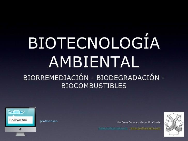 BIOTECNOLOGÍA AMBIENTAL <ul><li>BIORREMEDIACIÓN - BIODEGRADACIÓN - BIOCOMBUSTIBLES </li></ul>Profesor Jano es Víctor M. Vi...
