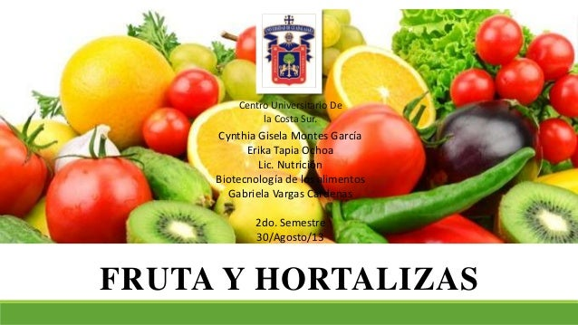 FRUTA Y HORTALIZAS Centro Universitario De la Costa Sur. Cynthia Gisela Montes García Erika Tapia Ochoa Lic. Nutrición Bio...