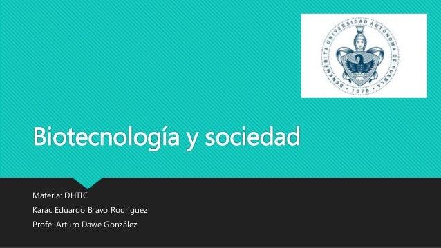 Biotecnología y sociedad Materia: DHTIC Karac Eduardo Bravo Rodríguez Profe: Arturo Dawe González