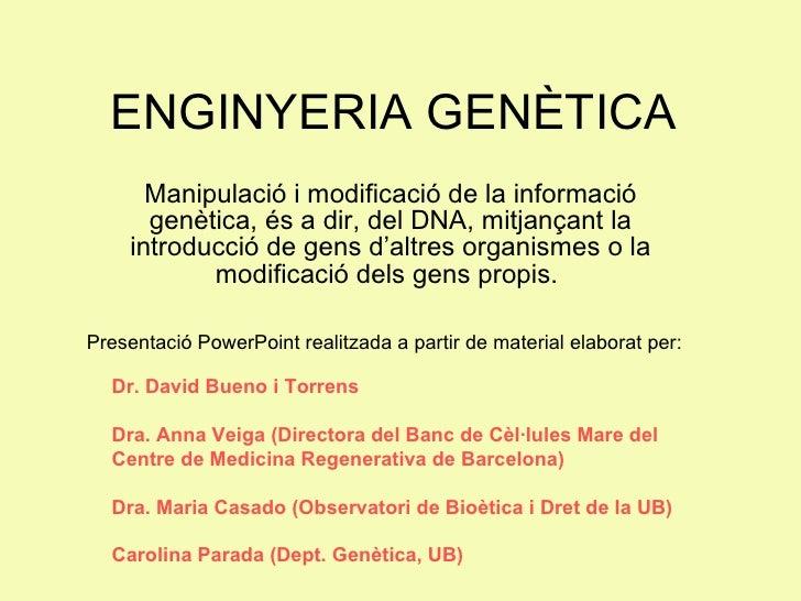 ENGINYERIA GENÈTICA Manipulació i modificació de la informació genètica, és a dir, del DNA, mitjançant la introducció de g...