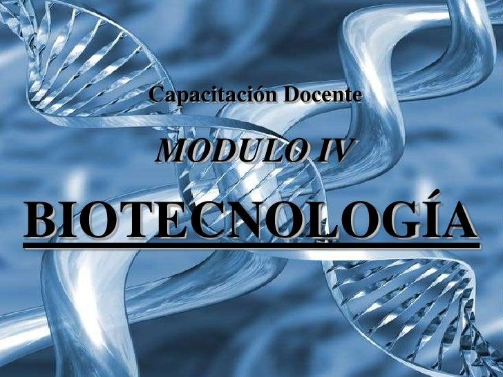Capacitación Docente   MODULO IVBIOTECNOLOGÍA