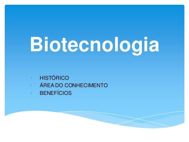 Biotecnologia • HISTÓRICO • ÁREA DO CONHECIMENTO • BENEFÍCIOS
