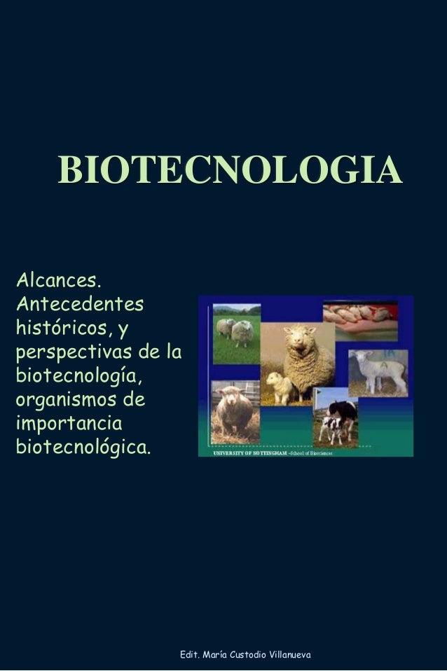 BIOTECNOLOGIA Alcances. Antecedentes históricos, y perspectivas de la biotecnología, organismos de importancia biotecnológ...