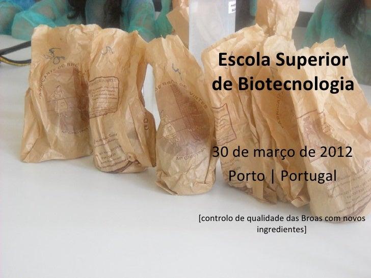 Escola Superior   de Biotecnologia   30 de março de 2012     Porto | Portugal[controlo de qualidade das Broas com novos   ...