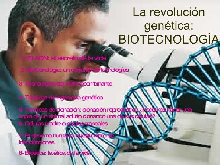 La revolución genética: BIOTECNOLOGÍA 1- El ADN: el secreto de la vida 2- Biotecnología: un conjunto de tecnologías 3- Tec...