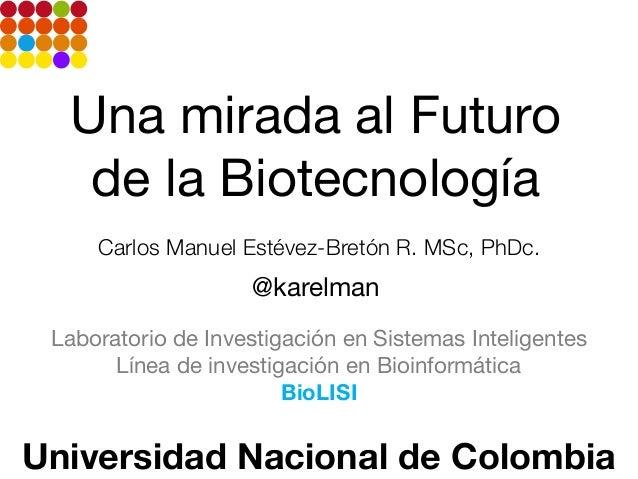 Una mirada al Futuro de la Biotecnología Carlos Manuel Estévez-Bretón R. MSc, PhDc.  @karelman Laboratorio de Investigació...