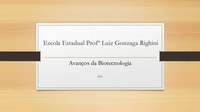 Escola Estadual Profº Luiz Gonzaga Righini Avanços da Biotecnologia 2015
