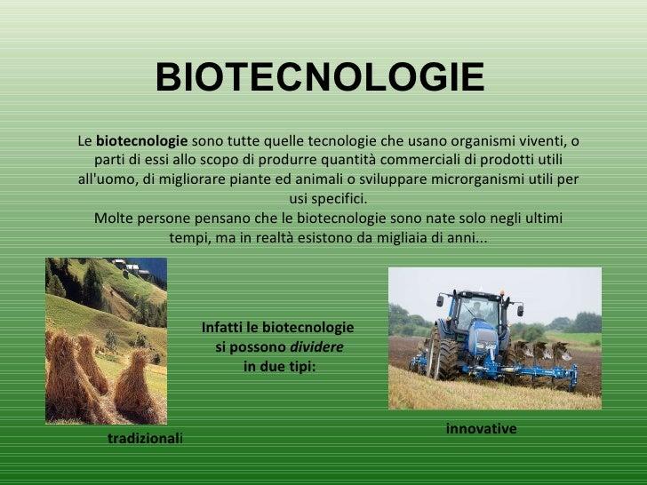 BIOTECNOLOGIE Le  biotecnologie  sono tutte quelle tecnologie che usano organismi viventi, o parti di essi allo scopo di p...