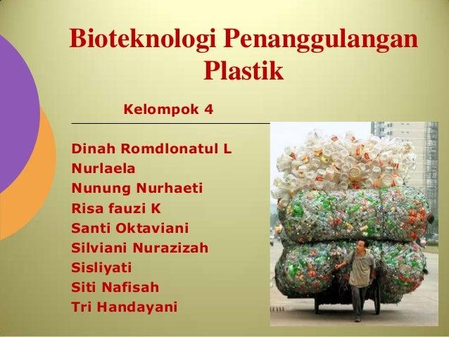 Bioteknologi Penanggulangan           Plastik      Kelompok 4Dinah Romdlonatul LNurlaelaNunung NurhaetiRisa fauzi KSanti O...