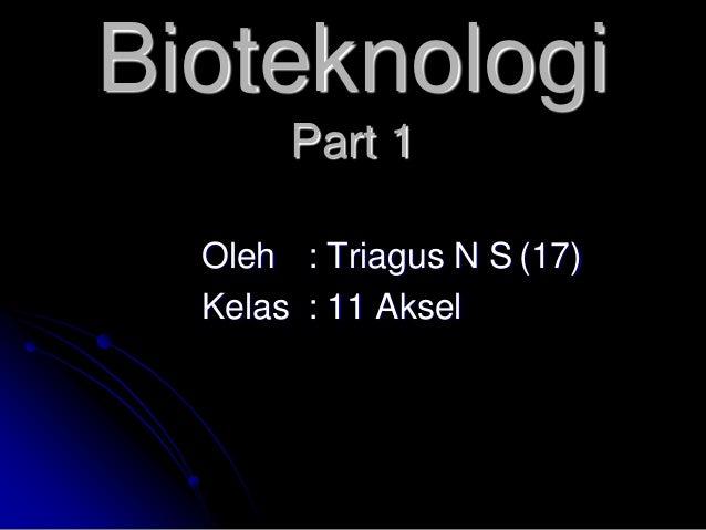 Bioteknologi       Part 1  Oleh : Triagus N S (17)  Kelas : 11 Aksel