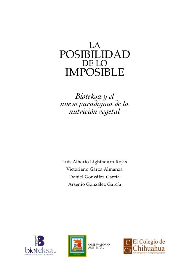 LA POSIBILIDAD DE LO IMPOSIBLE Bioteksa y el nuevo paradigma de la nutrición vegetal Luis Alberto Lightbourn Rojas Victori...